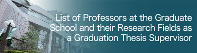 List of Professors at the Graduate School and their Research Fields as a Graduation Thesis Supervisor